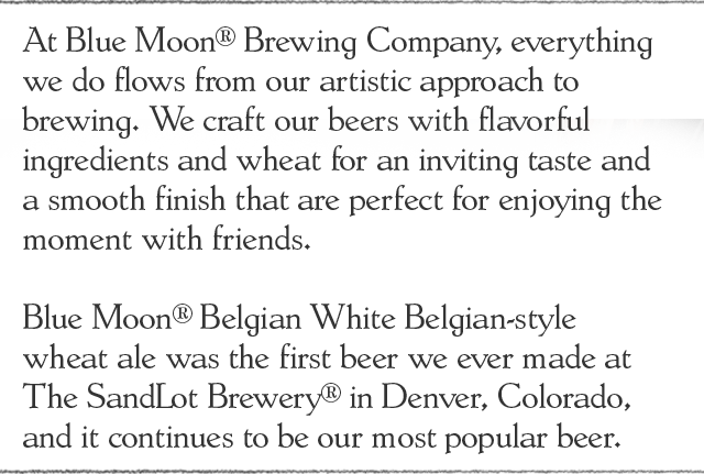 At Blue Moon® Brewing Company, everything we do flows from our artistic approach to brewing. We craft our beers with flavorful ingredients and wheat for an inviting taste and a smooth finish that are perfect for enjoying the moment with friends.   Blue Moon® Belgian White Belgian-style wheat ale was the first beer we ever made at The SandLot Brewery® in Denver, Colorado, and it continues to be our most popular beer.